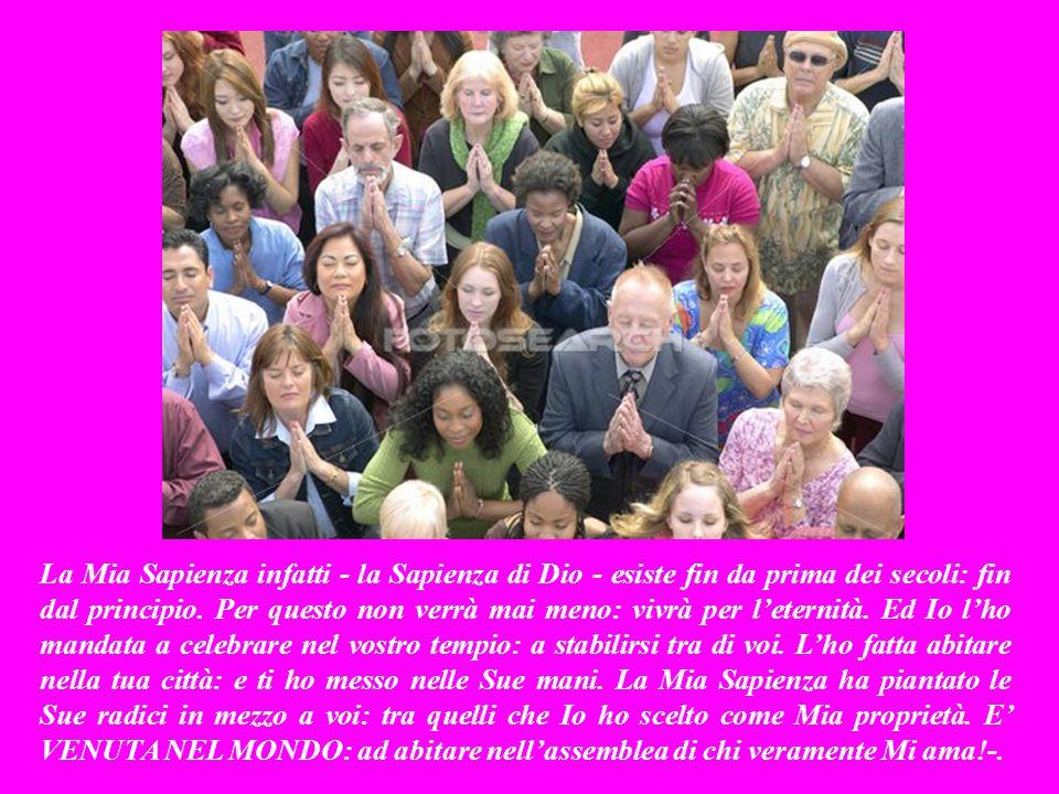 La Mia Sapienza infatti - la Sapienza di Dio - esiste fin da prima dei secoli: fin dal principio.