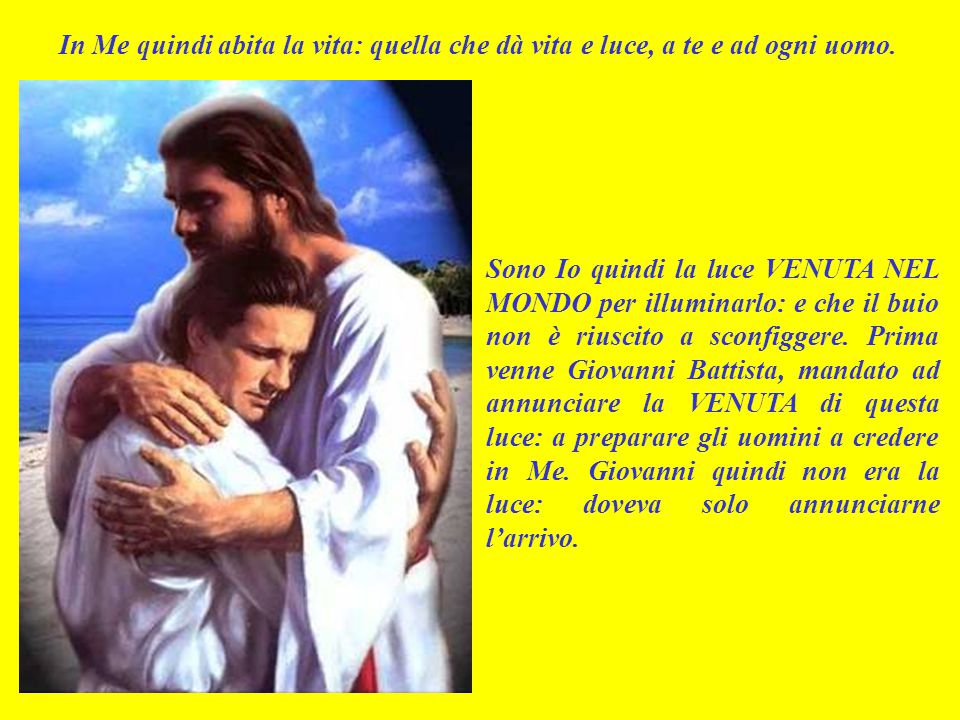 In Me quindi abita la vita: quella che dà vita e luce, a te e ad ogni uomo.