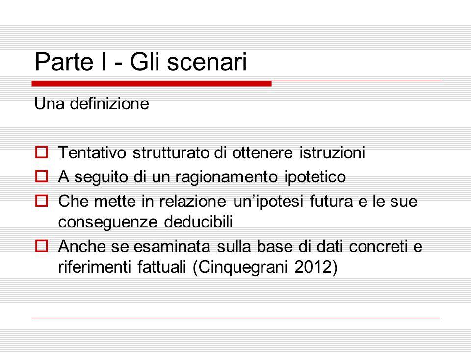 Parte I - Gli scenari Gli scenari  Esplorazione di futuri alternativi  Nesso fra azione e implicazioni, accadimenti e conseguenze logicamente deduci