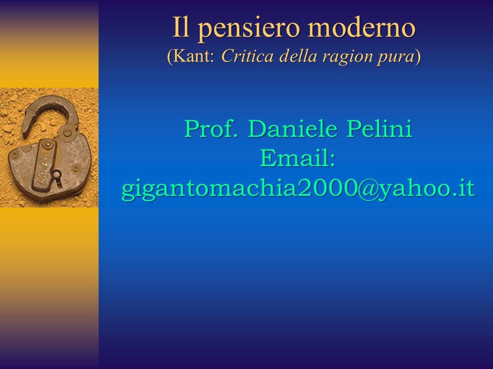 Il pensiero moderno (Kant: Critica della ragion pura) Prof. Daniele Pelini Email: gigantomachia2000@yahoo.it