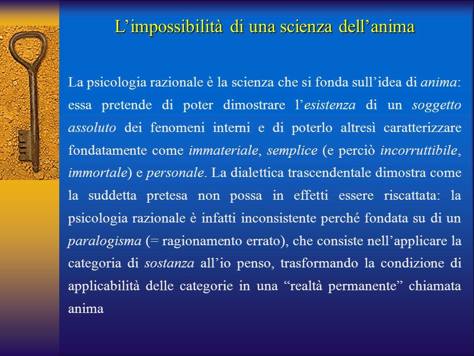 L'impossibilità di una scienza dell'anima La psicologia razionale è la scienza che si fonda sull'idea di anima: essa pretende di poter dimostrare l'es