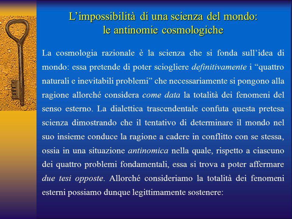 L'impossibilità di una scienza del mondo: le antinomie cosmologiche La cosmologia razionale è la scienza che si fonda sull'idea di mondo: essa pretend