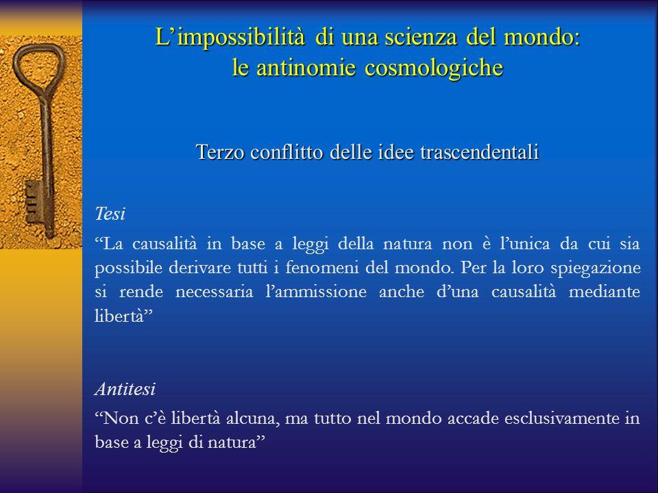 """L'impossibilità di una scienza del mondo: le antinomie cosmologiche Terzo conflitto delle idee trascendentali Tesi """"La causalità in base a leggi della"""