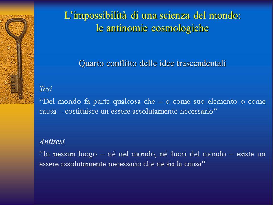 """L'impossibilità di una scienza del mondo: le antinomie cosmologiche Quarto conflitto delle idee trascendentali Tesi """"Del mondo fa parte qualcosa che –"""