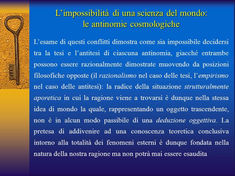 L'impossibilità di una scienza del mondo: le antinomie cosmologiche L'esame di questi conflitti dimostra come sia impossibile decidersi tra la tesi e