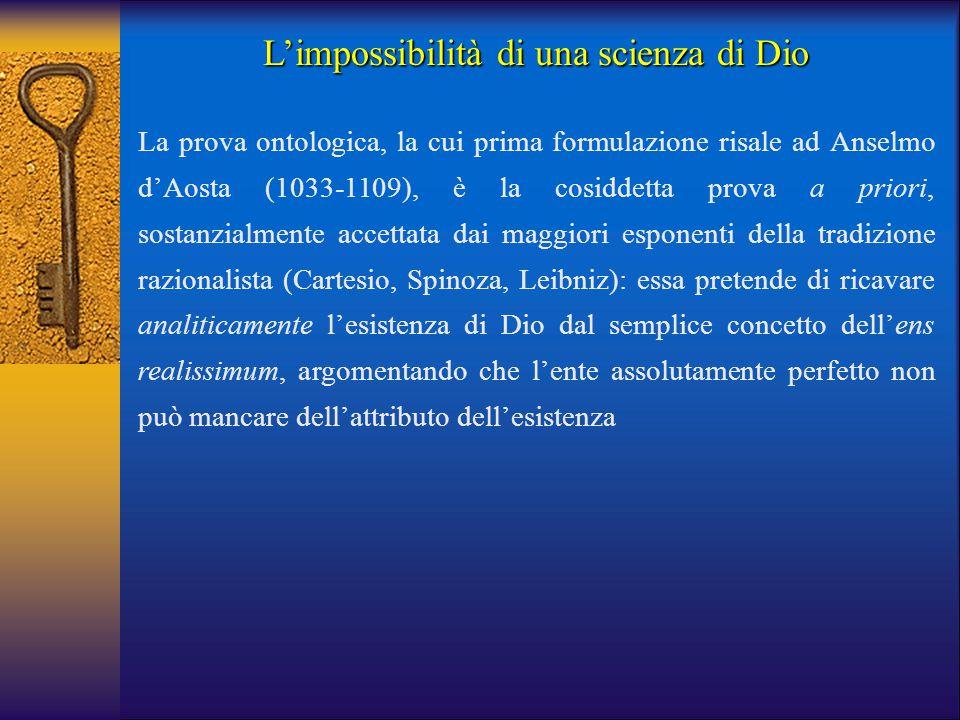 L'impossibilità di una scienza di Dio La prova ontologica, la cui prima formulazione risale ad Anselmo d'Aosta (1033-1109), è la cosiddetta prova a pr