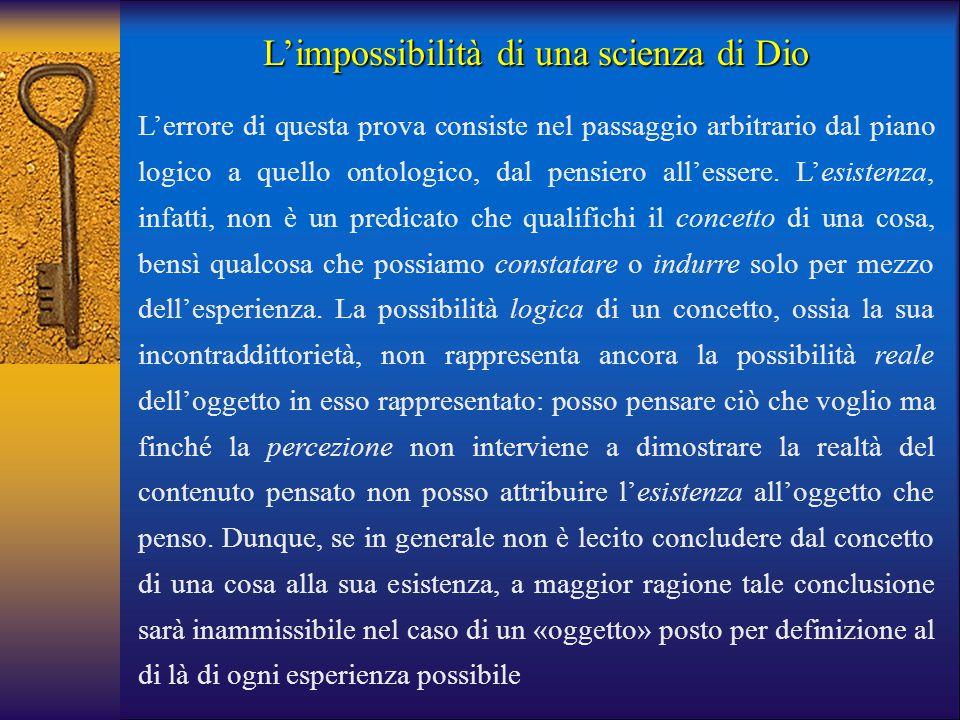 L'impossibilità di una scienza di Dio L'errore di questa prova consiste nel passaggio arbitrario dal piano logico a quello ontologico, dal pensiero al