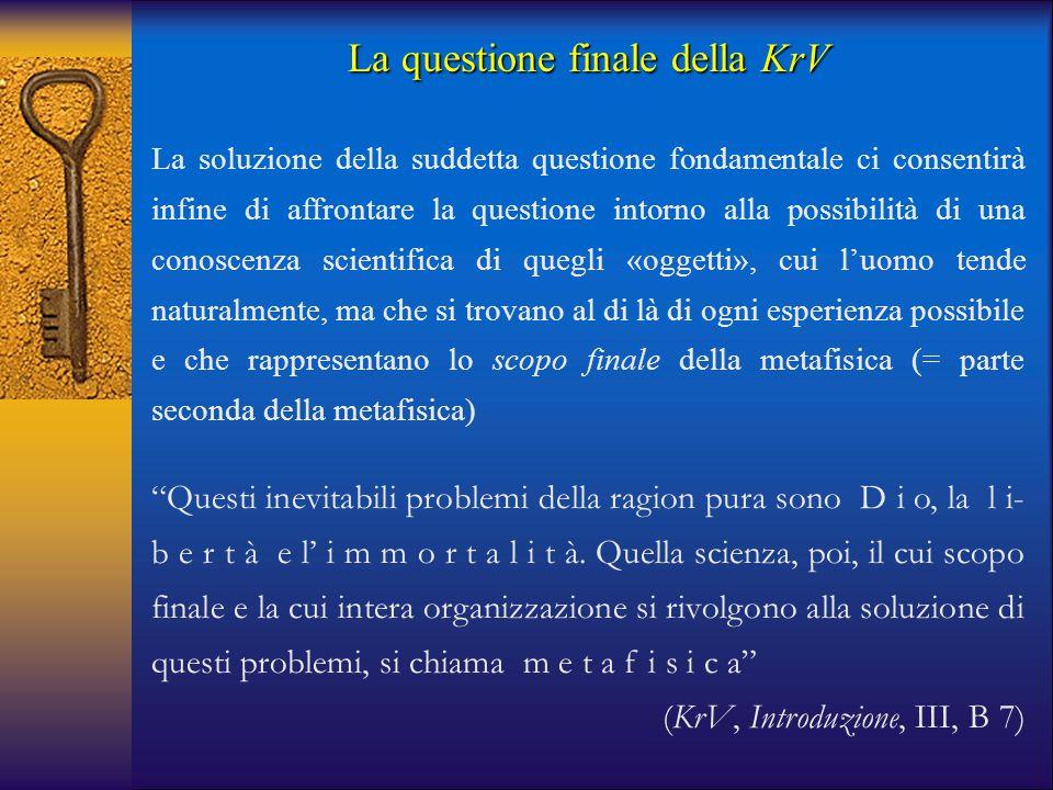 """La questione finale della KrV """"Questi inevitabili problemi della ragion pura sono D i o, la l i- b e r t à e l' i m m o r t a l i t à. Quella scienza,"""