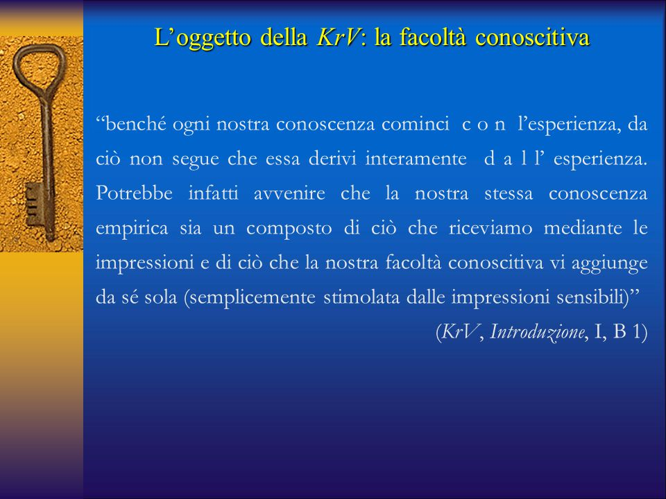 """L'oggetto della KrV: la facoltà conoscitiva """"benché ogni nostra conoscenza cominci c o n l'esperienza, da ciò non segue che essa derivi interamente d"""