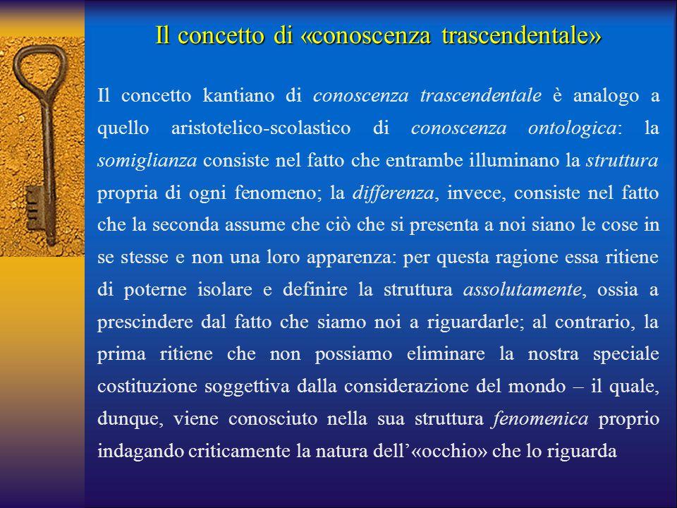 Il concetto di «conoscenza trascendentale» Il concetto kantiano di conoscenza trascendentale è analogo a quello aristotelico-scolastico di conoscenza