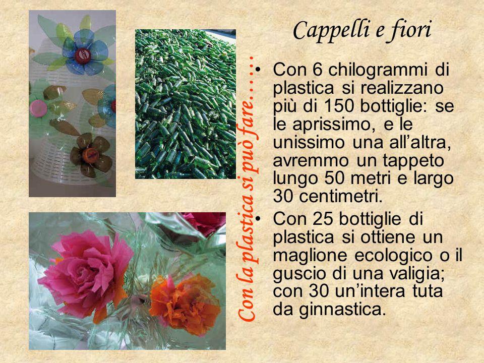Cappelli e fiori Con 6 chilogrammi di plastica si realizzano più di 150 bottiglie: se le aprissimo, e le unissimo una all'altra, avremmo un tappeto lu