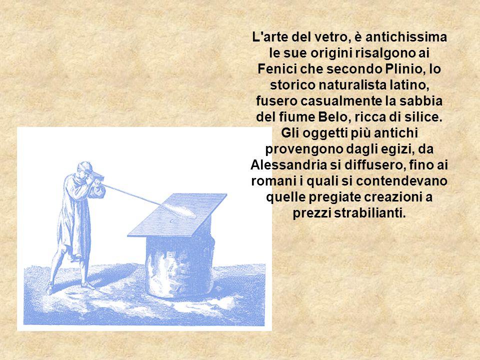 L'arte del vetro, è antichissima le sue origini risalgono ai Fenici che secondo Plinio, lo storico naturalista latino, fusero casualmente la sabbia de