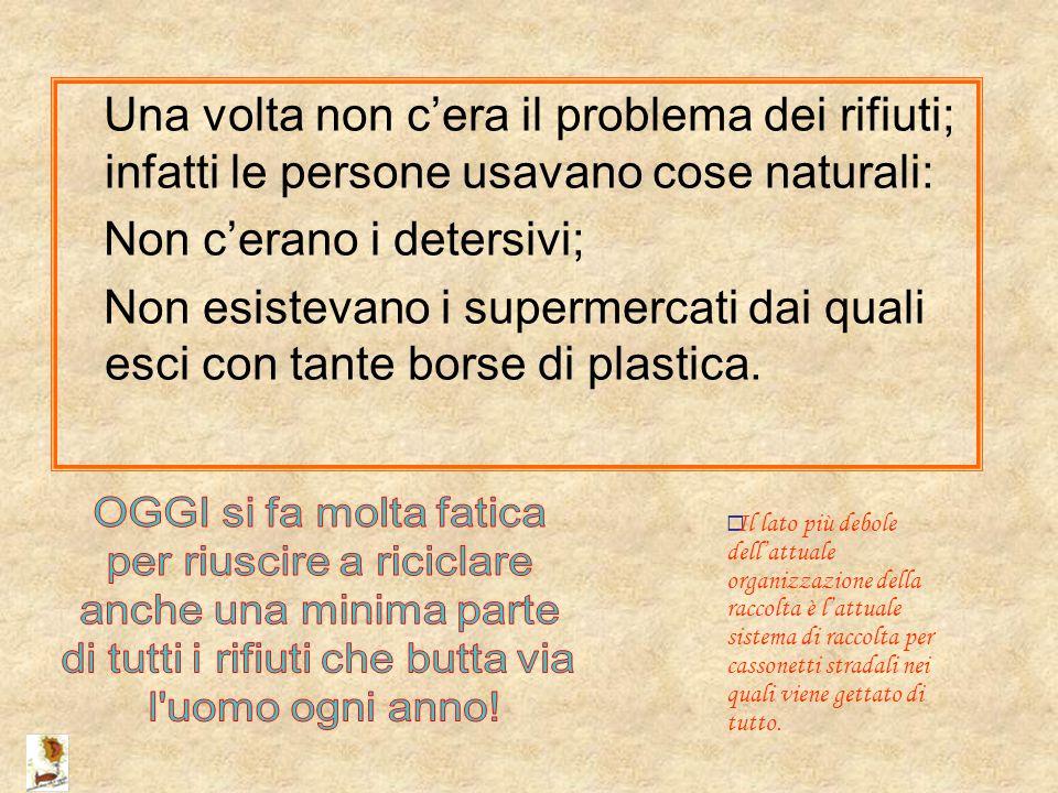 Una volta non c'era il problema dei rifiuti; infatti le persone usavano cose naturali: Non c'erano i detersivi; Non esistevano i supermercati dai qual