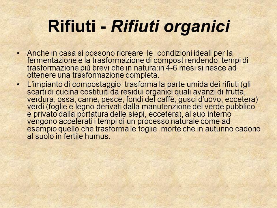Rifiuti - Rifiuti organici Anche in casa si possono ricreare le condizioni ideali per la fermentazione e la trasformazione di compost rendendo tempi d