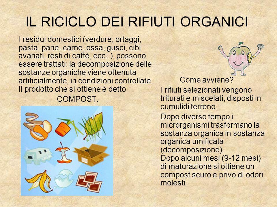 IL RICICLO DEI RIFIUTI ORGANICI I residui domestici (verdure, ortaggi, pasta, pane, carne, ossa, gusci, cibi avariati, resti di caffè, ecc..), possono