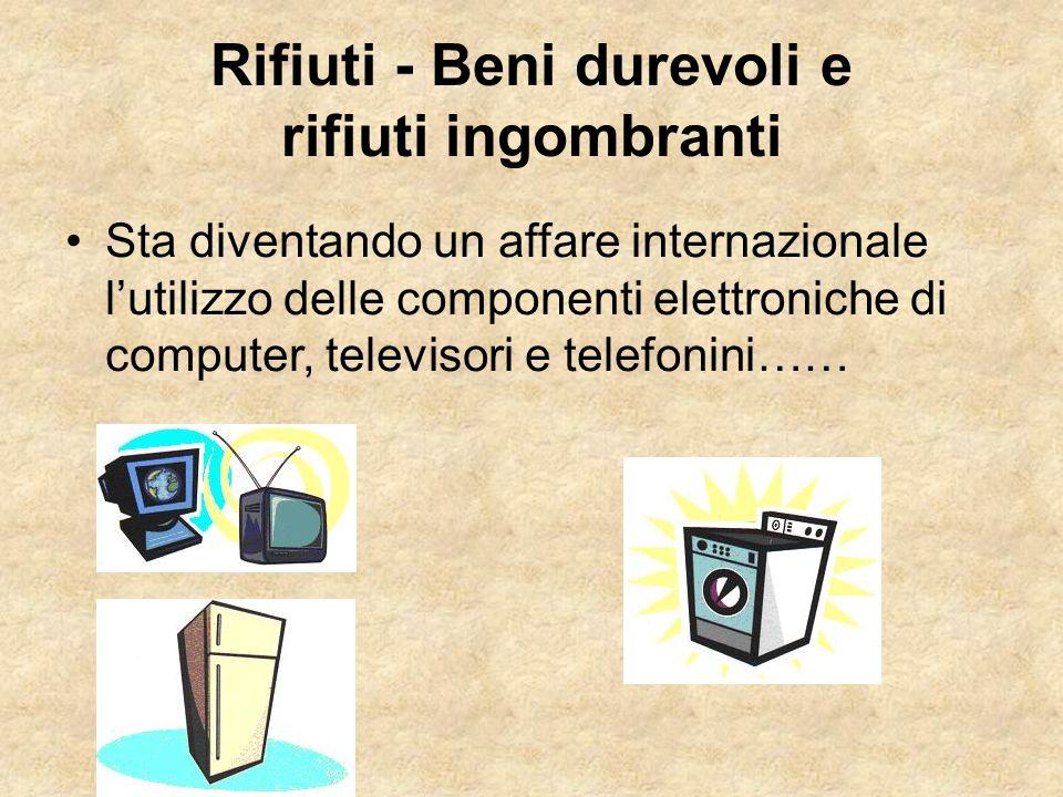 Rifiuti - Beni durevoli e rifiuti ingombranti Sta diventando un affare internazionale l'utilizzo delle componenti elettroniche di computer, televisori