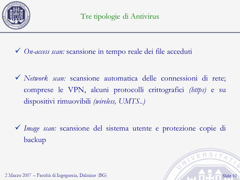 2 Marzo 2007 – Facoltà di Ingegneria, Dalmine (BG) Slide 10 Tre tipologie di Antivirus On-access scan: scansione in tempo reale dei file acceduti Netw
