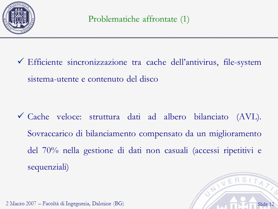 2 Marzo 2007 – Facoltà di Ingegneria, Dalmine (BG) Slide 12 Problematiche affrontate (1) Efficiente sincronizzazione tra cache dell'antivirus, file-system sistema-utente e contenuto del disco Cache veloce: struttura dati ad albero bilanciato (AVL).