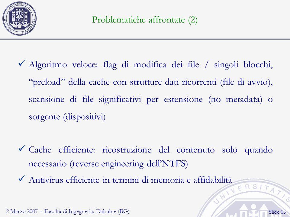 2 Marzo 2007 – Facoltà di Ingegneria, Dalmine (BG) Slide 13 Problematiche affrontate (2) Algoritmo veloce: flag di modifica dei file / singoli blocchi, preload della cache con strutture dati ricorrenti (file di avvio), scansione di file significativi per estensione (no metadata) o sorgente (dispositivi) Cache efficiente: ricostruzione del contenuto solo quando necessario (reverse engineering dell'NTFS) Antivirus efficiente in termini di memoria e affidabilità