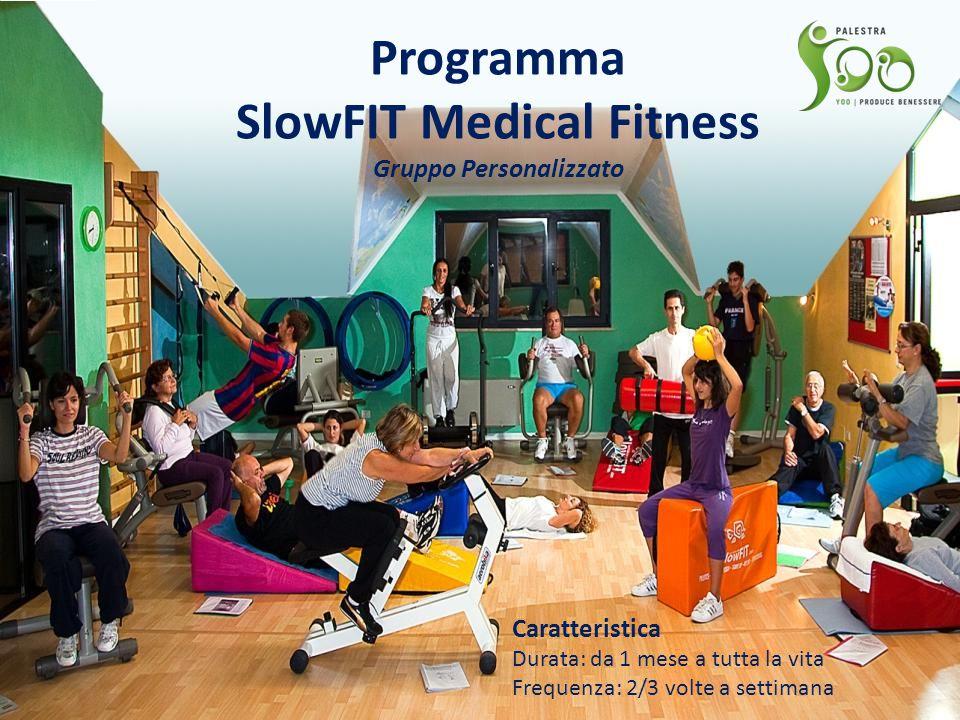 Programma SlowFIT Medical Fitness Gruppo Personalizzato Caratteristica Durata: da 1 mese a tutta la vita Frequenza: 2/3 volte a settimana