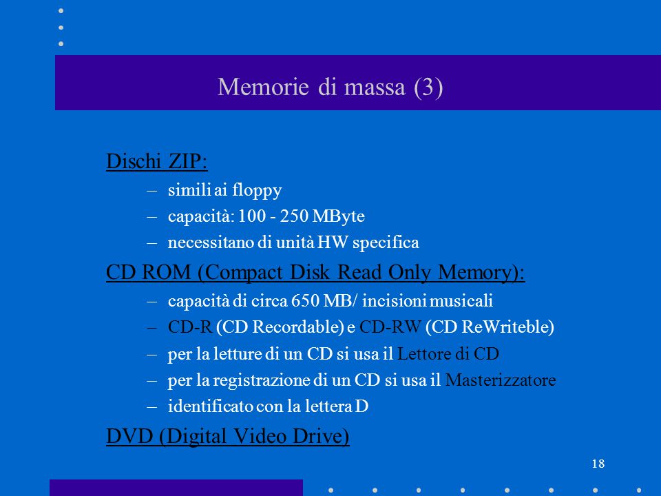 17 Memorie di massa (2) Dischetto (floppy disk): –dimensione di 3.5 pollici –capacità (floppy high density): 1.44 Mbyte –dotato di finestrella per la protezione da cancellazioni (aperta = protetto) –identificato con la lettera A