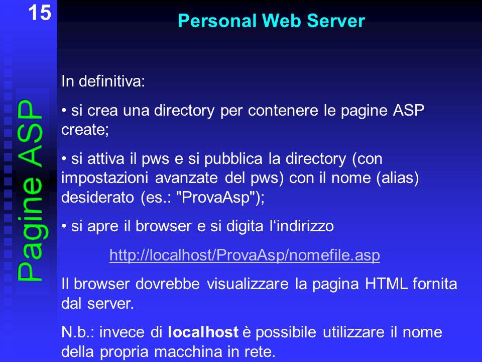 15 Personal Web Server In definitiva: si crea una directory per contenere le pagine ASP create; si attiva il pws e si pubblica la directory (con impostazioni avanzate del pws) con il nome (alias) desiderato (es.: ProvaAsp ); si apre il browser e si digita l'indirizzo http://localhost/ProvaAsp/nomefile.asp Il browser dovrebbe visualizzare la pagina HTML fornita dal server.