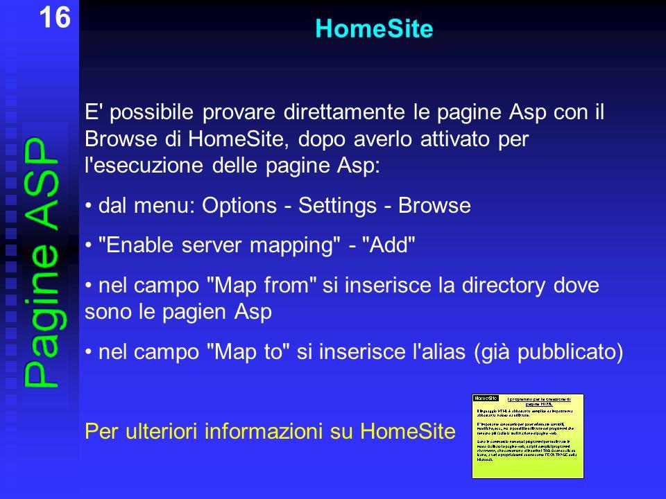 16 HomeSite E possibile provare direttamente le pagine Asp con il Browse di HomeSite, dopo averlo attivato per l esecuzione delle pagine Asp: dal menu: Options - Settings - Browse Enable server mapping - Add nel campo Map from si inserisce la directory dove sono le pagien Asp nel campo Map to si inserisce l alias (già pubblicato) Per ulteriori informazioni su HomeSite