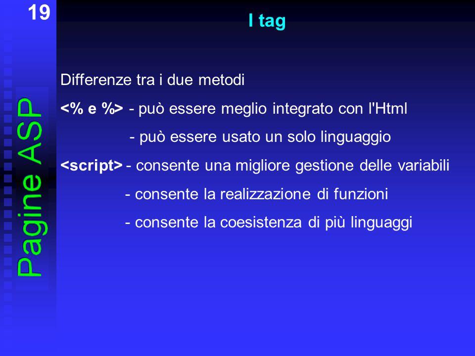 19 I tag Differenze tra i due metodi - può essere meglio integrato con l Html - può essere usato un solo linguaggio - consente una migliore gestione delle variabili - consente la realizzazione di funzioni - consente la coesistenza di più linguaggi