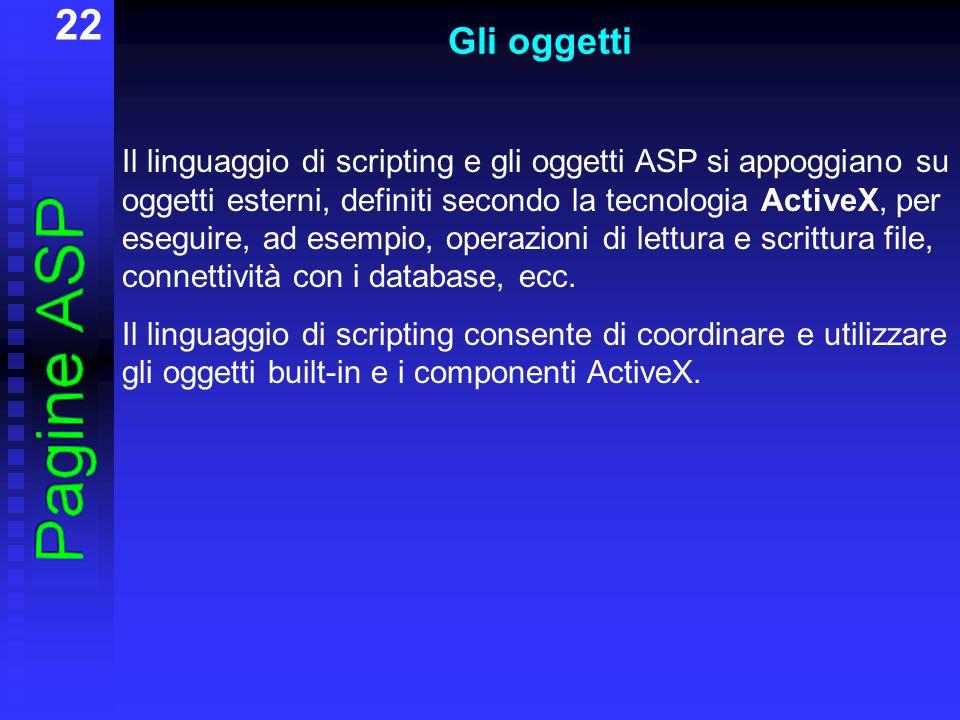 22 Gli oggetti Il linguaggio di scripting e gli oggetti ASP si appoggiano su oggetti esterni, definiti secondo la tecnologia ActiveX, per eseguire, ad esempio, operazioni di lettura e scrittura file, connettività con i database, ecc.