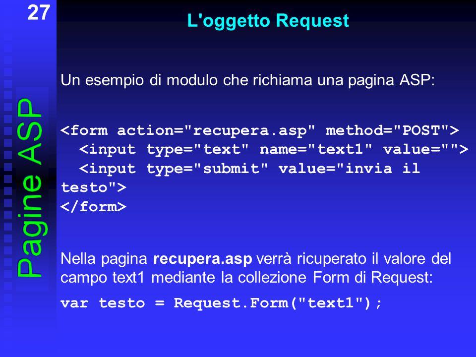 27 L oggetto Request Un esempio di modulo che richiama una pagina ASP: Nella pagina recupera.asp verrà ricuperato il valore del campo text1 mediante la collezione Form di Request: var testo = Request.Form( text1 );
