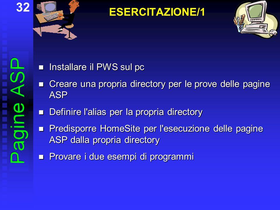 32 ESERCITAZIONE/1 Installare il PWS sul pc Installare il PWS sul pc Creare una propria directory per le prove delle pagine ASP Creare una propria directory per le prove delle pagine ASP Definire l alias per la propria directory Definire l alias per la propria directory Predisporre HomeSite per l esecuzione delle pagine ASP dalla propria directory Predisporre HomeSite per l esecuzione delle pagine ASP dalla propria directory Provare i due esempi di programmi Provare i due esempi di programmi