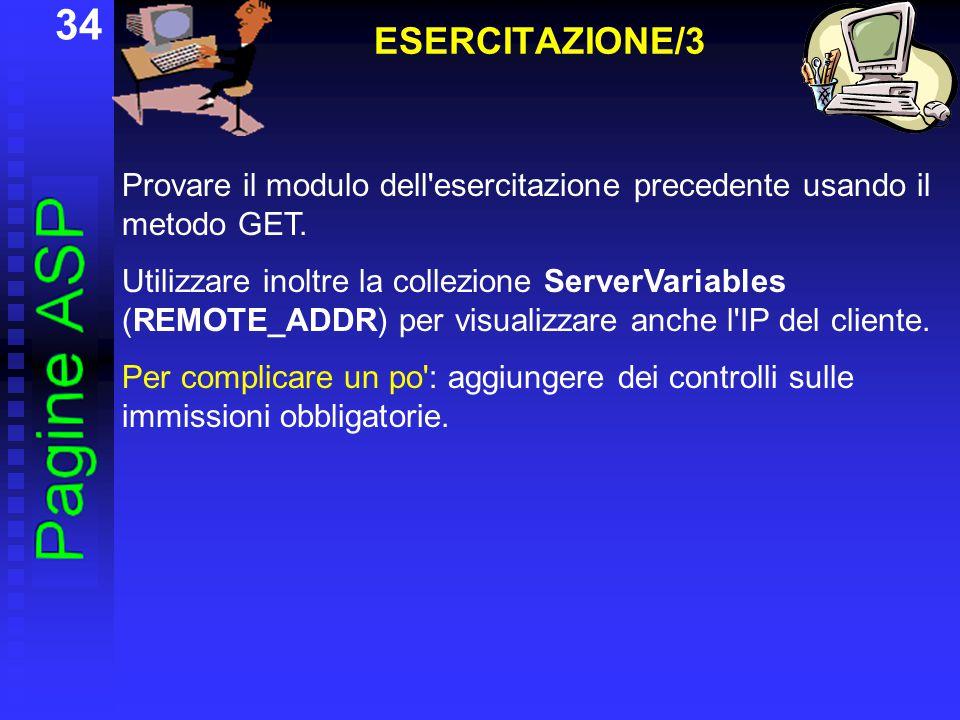 34 ESERCITAZIONE/3 Provare il modulo dell'esercitazione precedente usando il metodo GET. Utilizzare inoltre la collezione ServerVariables (REMOTE_ADDR