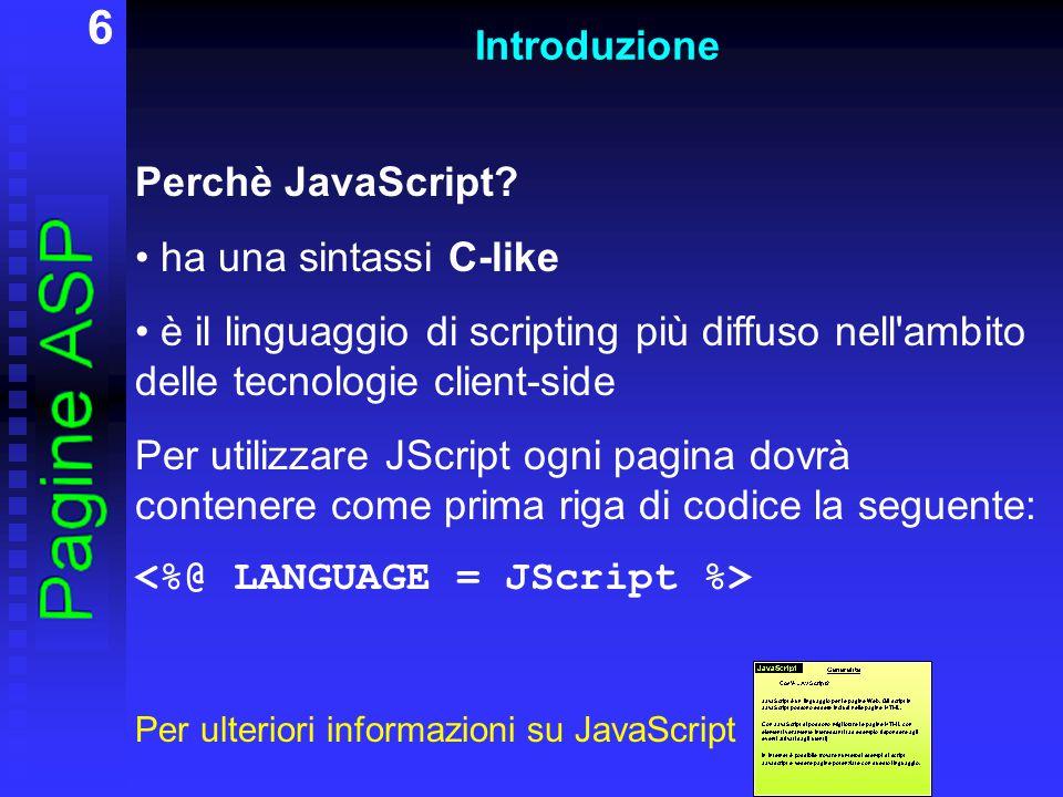 6 Introduzione Perchè JavaScript? ha una sintassi C-like è il linguaggio di scripting più diffuso nell'ambito delle tecnologie client-side Per utilizz