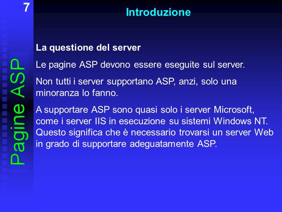 7 Introduzione La questione del server Le pagine ASP devono essere eseguite sul server. Non tutti i server supportano ASP, anzi, solo una minoranza lo