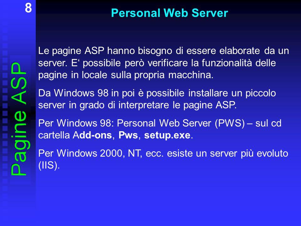 8 Personal Web Server Le pagine ASP hanno bisogno di essere elaborate da un server. E' possibile però verificare la funzionalità delle pagine in local