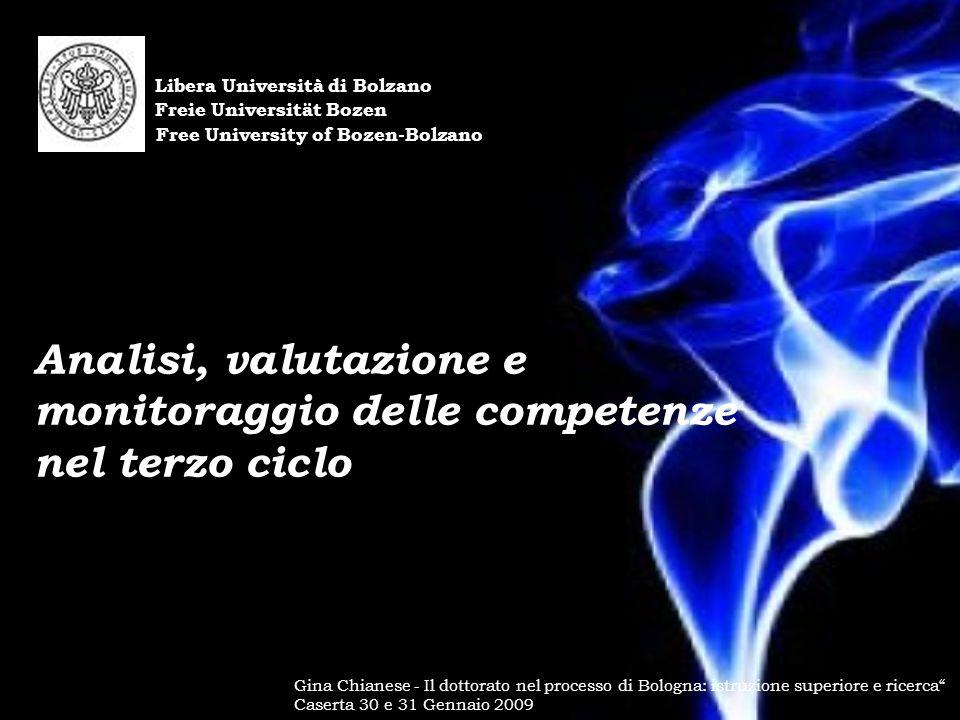Libera Università di Bolzano Freie Universität Bozen Free University of Bozen-Bolzano Gina Chianese - Il dottorato nel processo di Bologna: istruzione superiore e ricerca Caserta 30 e 31 Gennaio 2009 Analisi, valutazione e monitoraggio delle competenze nel terzo ciclo