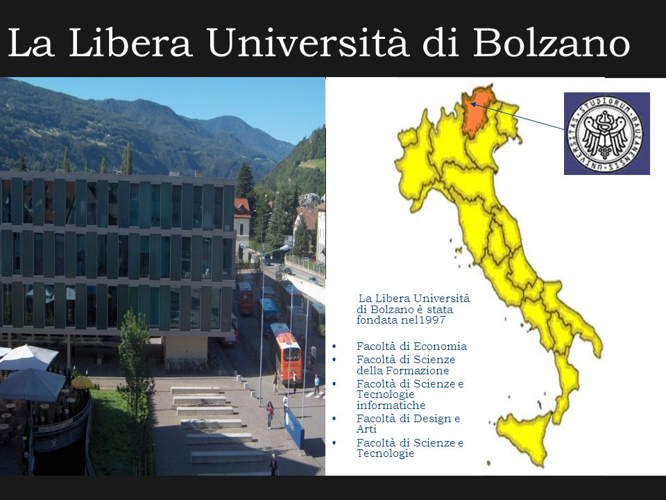 La Libera Università di Bolzano La Libera Università di Bolzano è stata fondata nel1997 Facoltà di Economia Facoltà di Scienze della Formazione Facoltà di Scienze e Tecnologie informatiche Facoltà di Design e Arti Facoltà di Scienze e Tecnologie