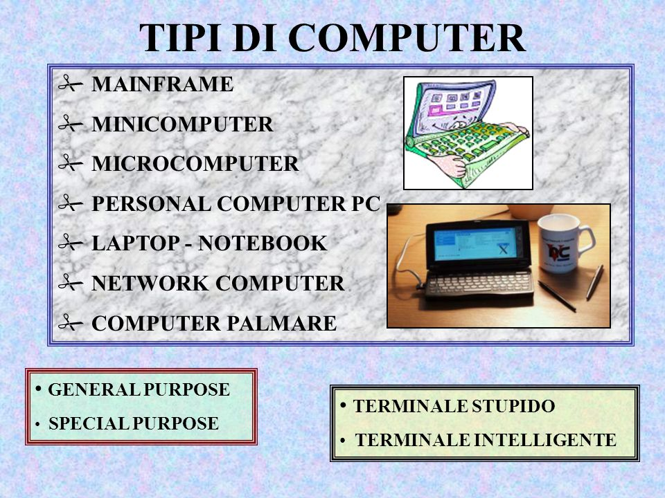 TIPI DI COMPUTER # MAINFRAME # MINICOMPUTER # MICROCOMPUTER # PERSONAL COMPUTER PC # LAPTOP - NOTEBOOK # NETWORK COMPUTER # COMPUTER PALMARE GENERAL PURPOSE SPECIAL PURPOSE TERMINALE STUPIDO TERMINALE INTELLIGENTE