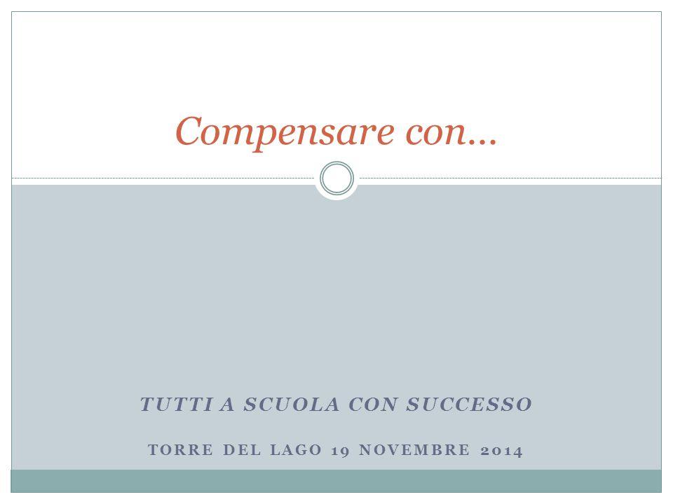 TUTTI A SCUOLA CON SUCCESSO TORRE DEL LAGO 19 NOVEMBRE 2014 Compensare con…