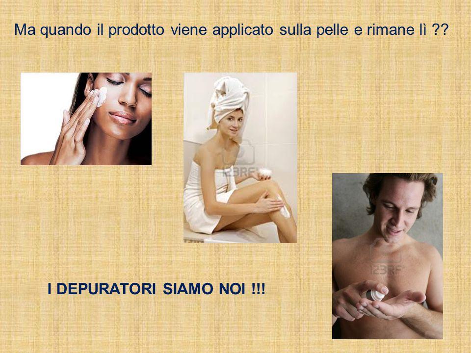 Ma quando il prodotto viene applicato sulla pelle e rimane lì I DEPURATORI SIAMO NOI !!!