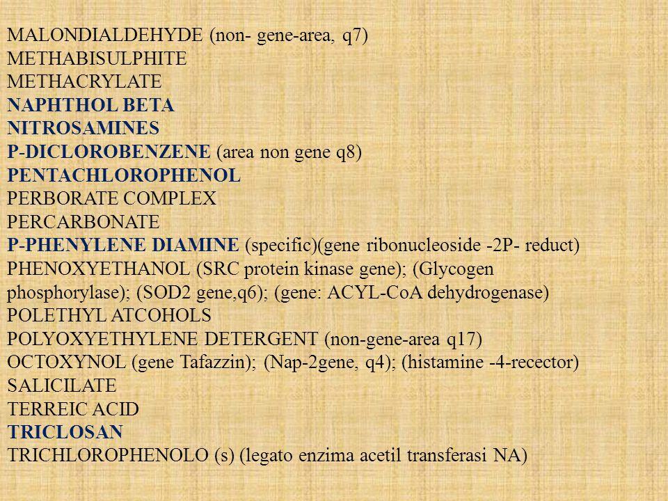 MALONDIALDEHYDE (non- gene-area, q7) METHABISULPHITE METHACRYLATE NAPHTHOL BETA NITROSAMINES P-DICLOROBENZENE (area non gene q8) PENTACHLOROPHENOL PER