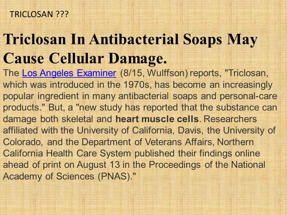 Triclosan In Antibacterial Soaps May Cause Cellular Damage.