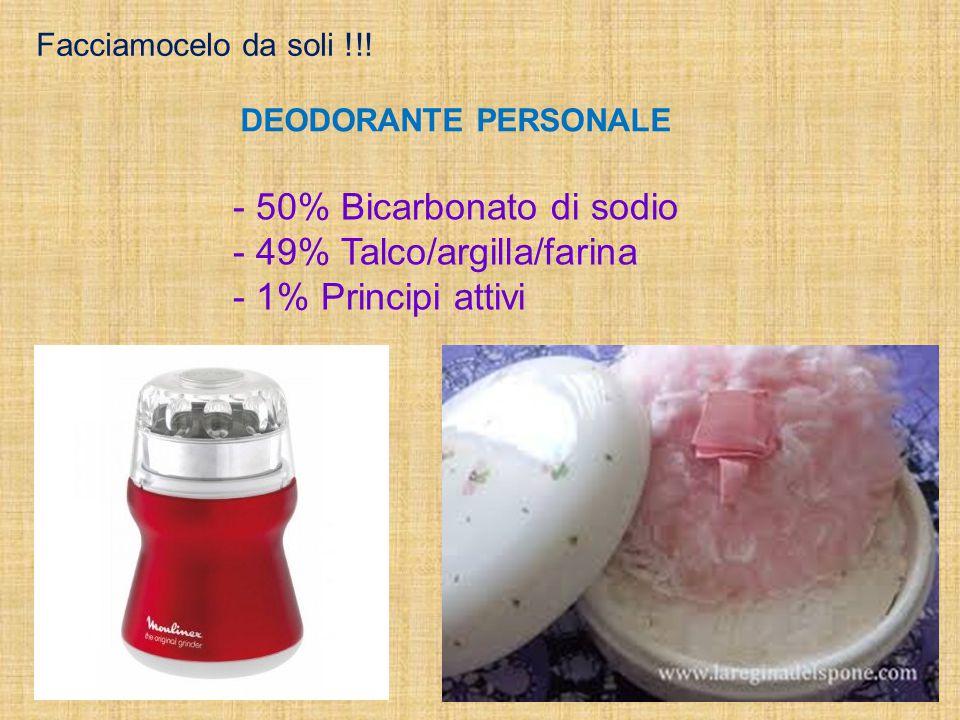 Facciamocelo da soli !!! DEODORANTE PERSONALE - 50% Bicarbonato di sodio - 49% Talco/argilla/farina - 1% Principi attivi