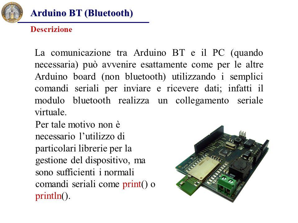 Arduino BT (Bluetooth) La comunicazione tra Arduino BT e il PC (quando necessaria) può avvenire esattamente come per le altre Arduino board (non bluet