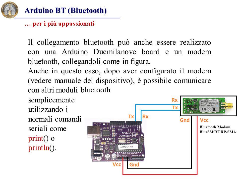 Arduino BT (Bluetooth) Il collegamento bluetooth può anche essere realizzato con una Arduino Duemilanove board e un modem bluetooth, collegandoli come