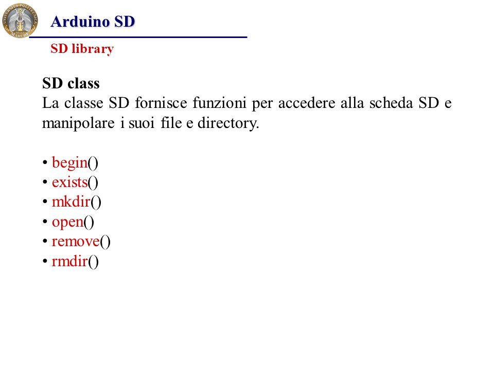 Arduino SD SD library SD class La classe SD fornisce funzioni per accedere alla scheda SD e manipolare i suoi file e directory. begin() exists() mkdir