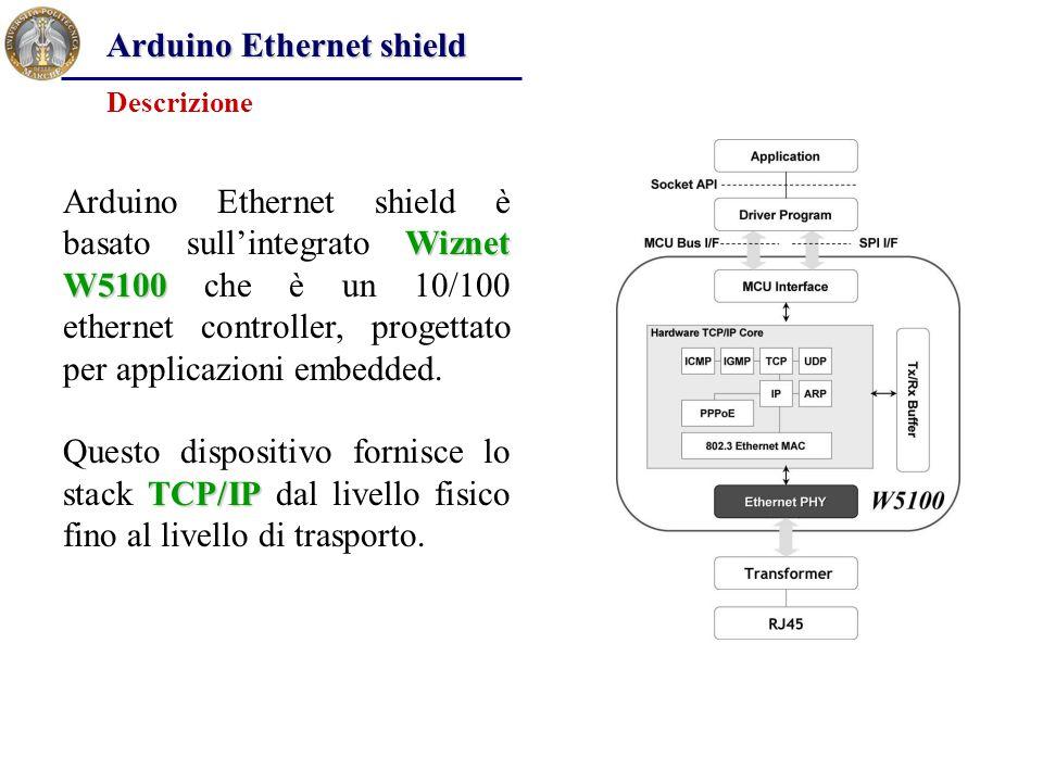 Arduino Ethernet shield Wiznet W5100 Arduino Ethernet shield è basato sull'integrato Wiznet W5100 che è un 10/100 ethernet controller, progettato per