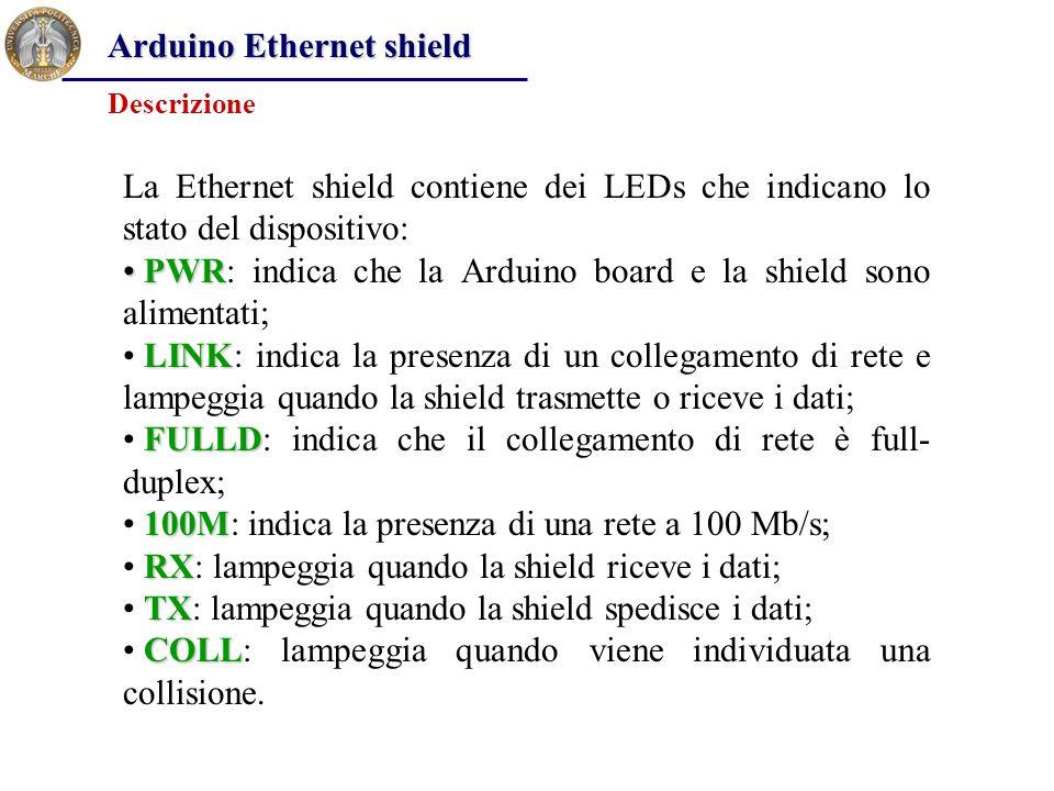 Arduino Ethernet shield La Ethernet shield contiene dei LEDs che indicano lo stato del dispositivo: PWR PWR: indica che la Arduino board e la shield s