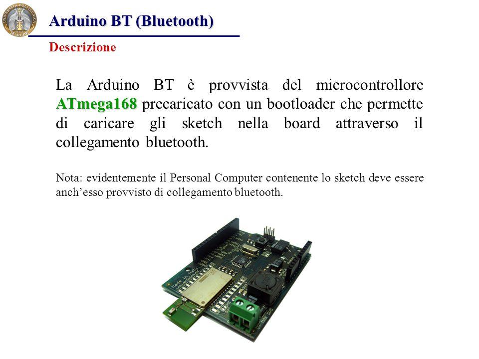 Arduino BT (Bluetooth) ATmega168 La Arduino BT è provvista del microcontrollore ATmega168 precaricato con un bootloader che permette di caricare gli s