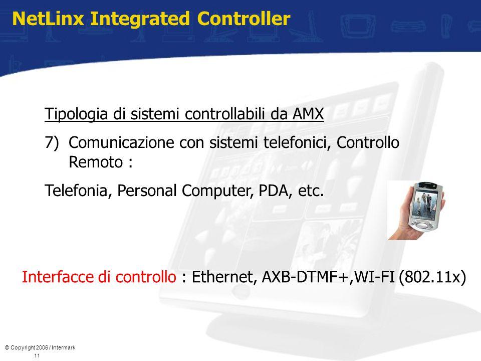 © Copyright 2006 / Intermark 11 NetLinx Integrated Controller Tipologia di sistemi controllabili da AMX 7)Comunicazione con sistemi telefonici, Controllo Remoto : Telefonia, Personal Computer, PDA, etc.
